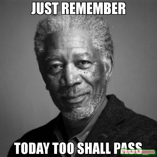 just-remember-today-too-shall-pass-meme-56402
